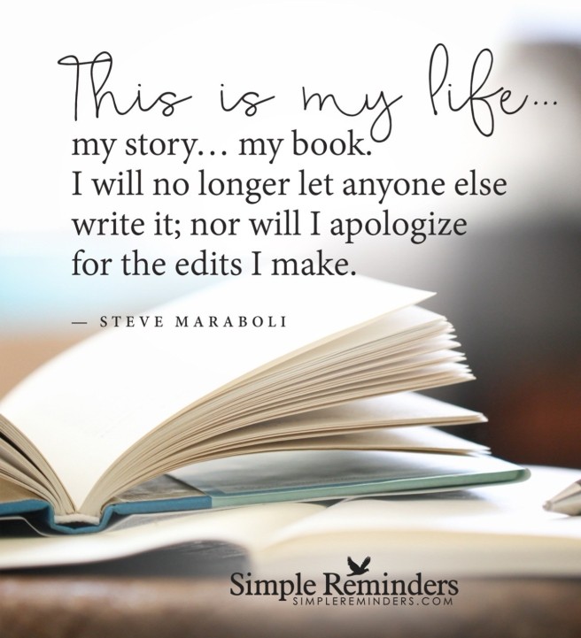 "This is my Life...my story...my book, I will no longer let anyone else write it; nor will I apologise for the edits I make. ""Steve Maroboli"""